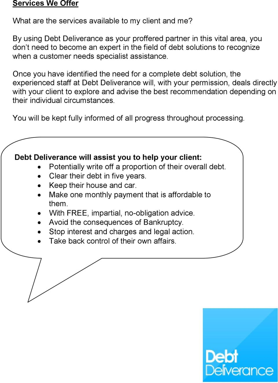 Once you have identified the need for a complete debt solution, the experienced staff at Debt Deliverance will, with your permission, deals directly with your client to explore and advise the best
