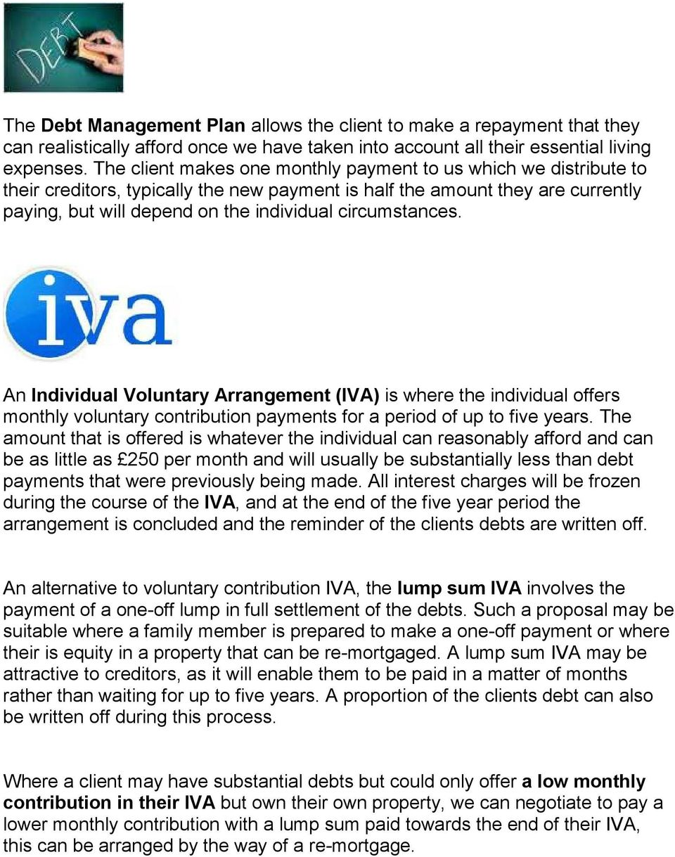 circumstances. An Individual Voluntary Arrangement (IVA) is where the individual offers monthly voluntary contribution payments for a period of up to five years.