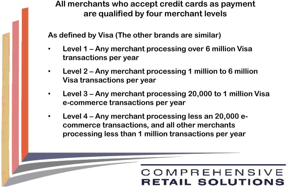 million Visa transactions per year Level 3 Any merchant processing 20,000 to 1 million Visa e-commerce transactions per year Level 4 Any