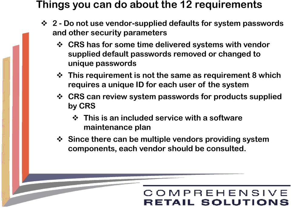 as requirement 8 which requires a unique ID for each user of the system CRS can review system passwords for products supplied by CRS This is an