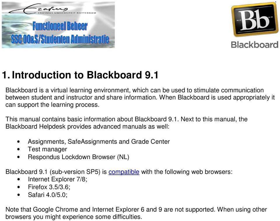 Next to this manual, the Blackboard Helpdesk provides advanced manuals as well: Assignments, SafeAssignments and Grade Center Test manager Respondus Lockdown Browser (NL) Blackboard 9.