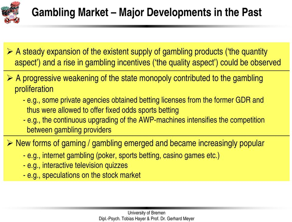 g., the continuous upgrading of the AWP-machines intensifies the competition between gambling providers New forms of gaming / gambling emerged and became increasingly popular - e.g., internet gambling (poker, sports betting, casino games etc.
