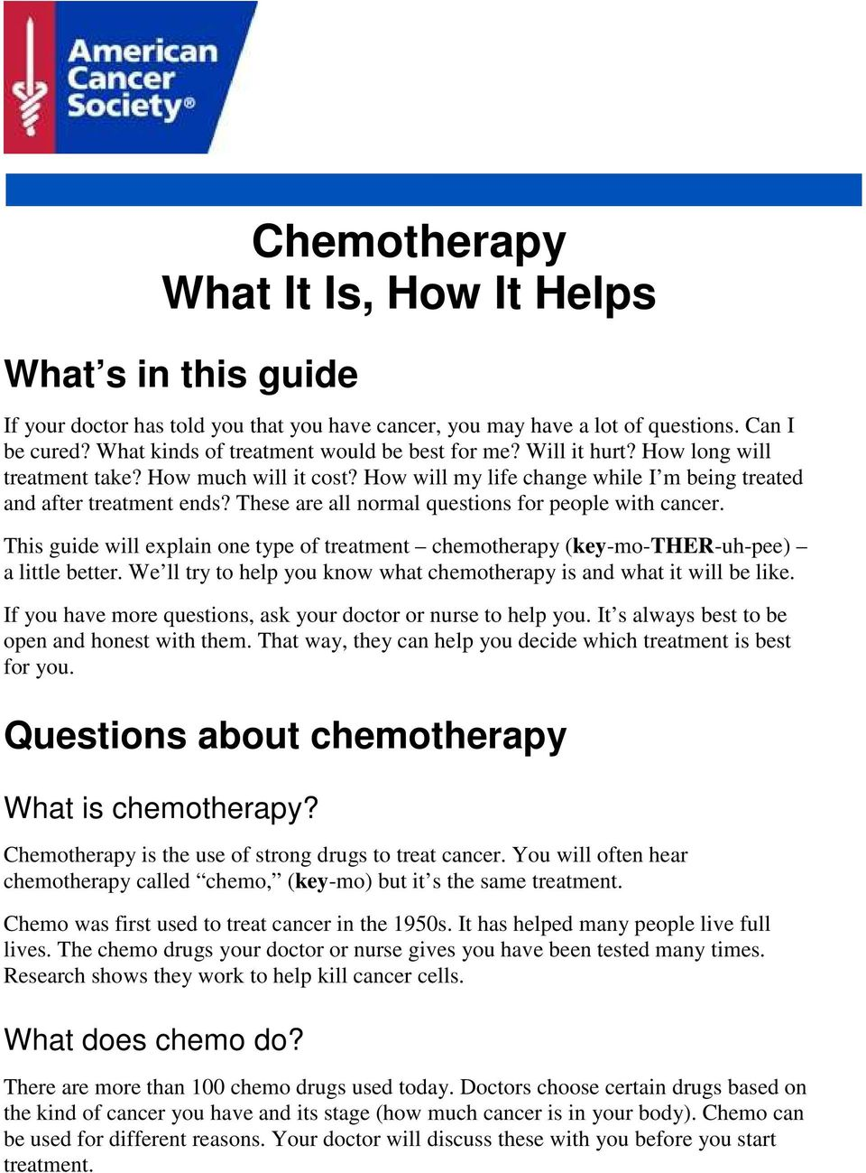 These are all normal questions for people with cancer. This guide will explain one type of treatment chemotherapy (key-mo-ther-uh-pee) a little better.