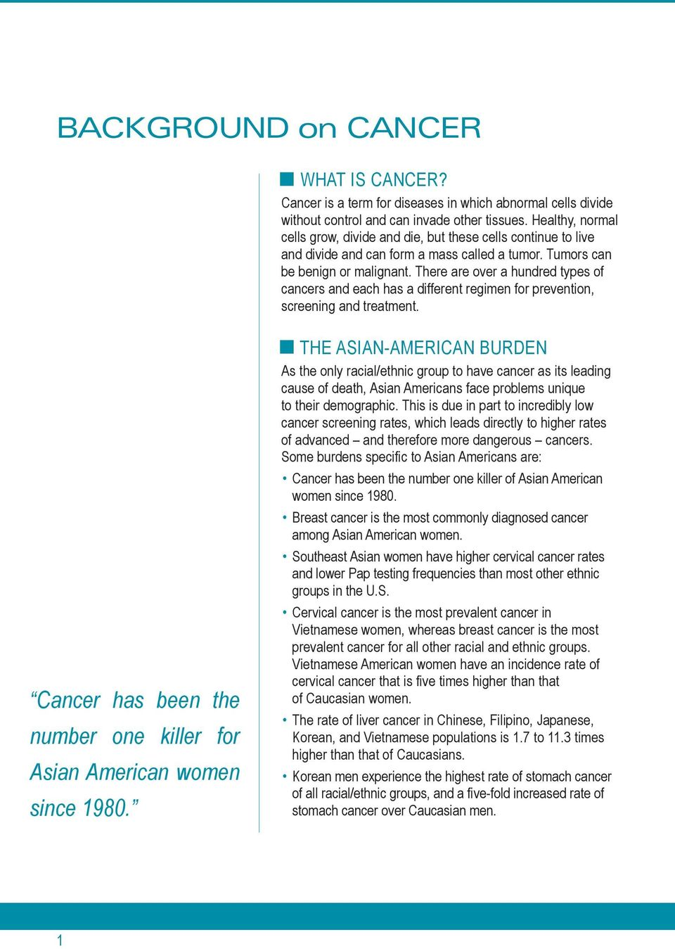 There are over a hundred types of cancers and each has a different regimen for prevention, screening and treatment. Cancer has been the number one killer for Asian American women since 1980.