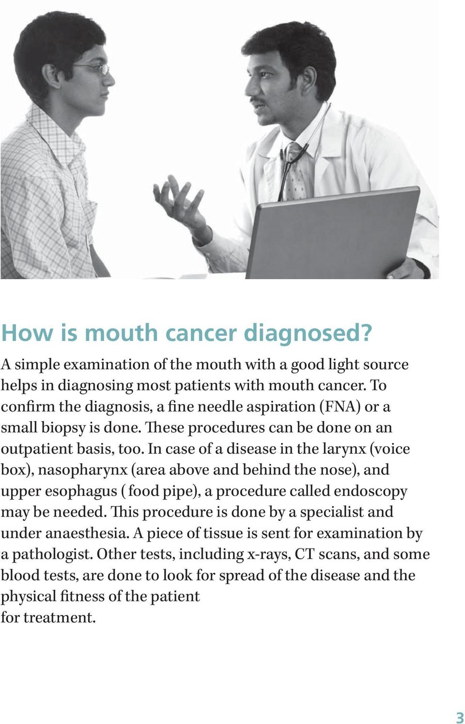 In case of a disease in the larynx (voice box), nasopharynx (area above and behind the nose), and upper esophagus ( food pipe), a procedure called endoscopy may be needed.