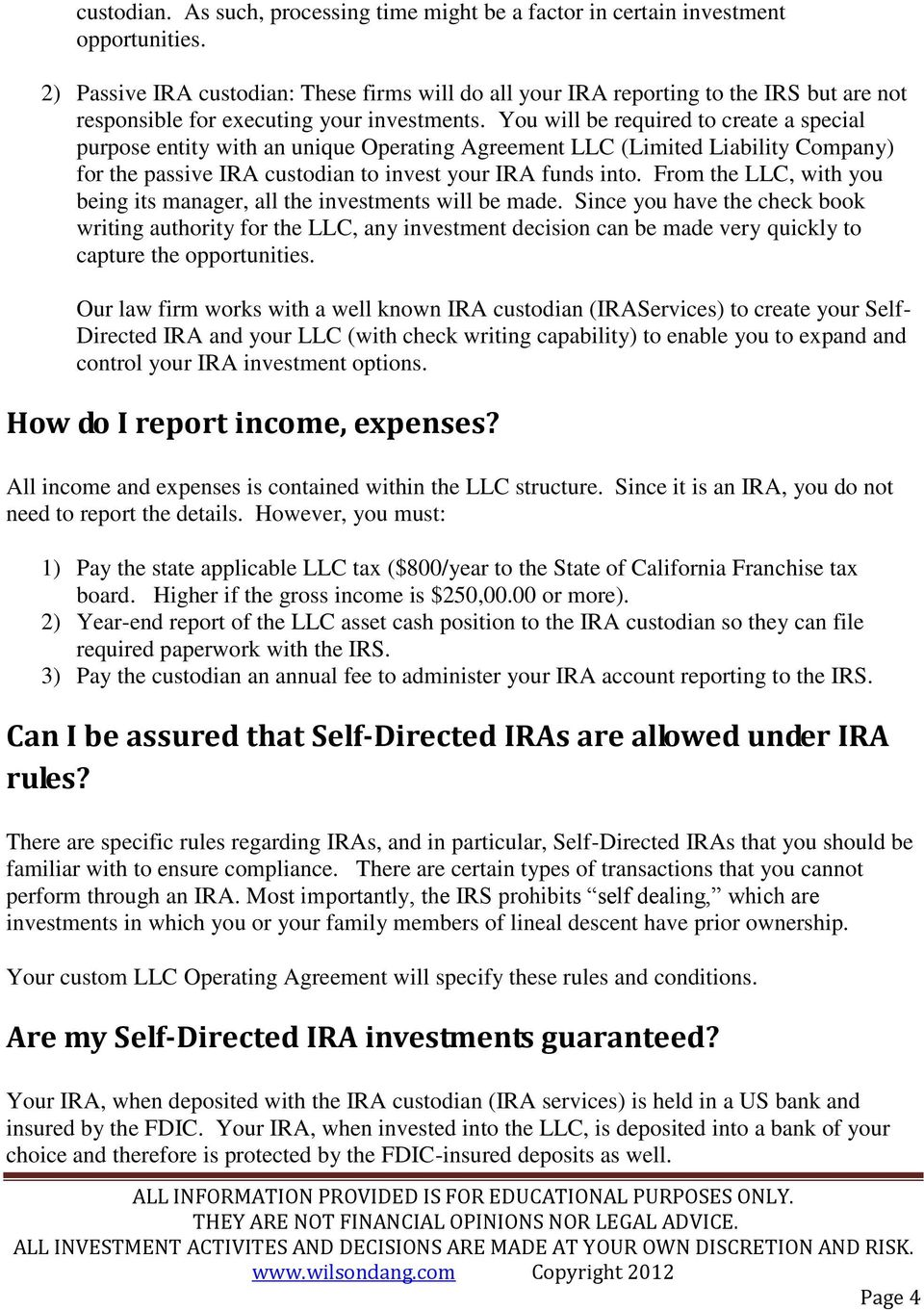 You will be required to create a special purpose entity with an unique Operating Agreement LLC (Limited Liability Company) for the passive IRA custodian to invest your IRA funds into.