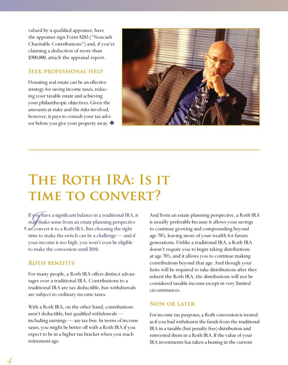 Given the amounts at stake and the risks involved, however, it pays to consult your tax advisor before you give your property away. D The Roth IRA: Is it time to convert?