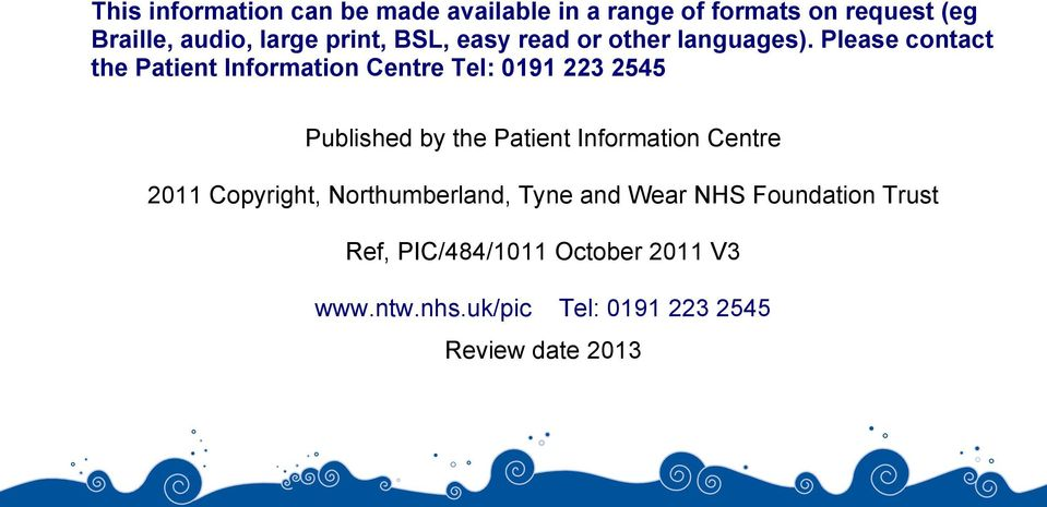 Please contact the Patient Information Centre Tel: 0191 223 2545 Published by the Patient Information