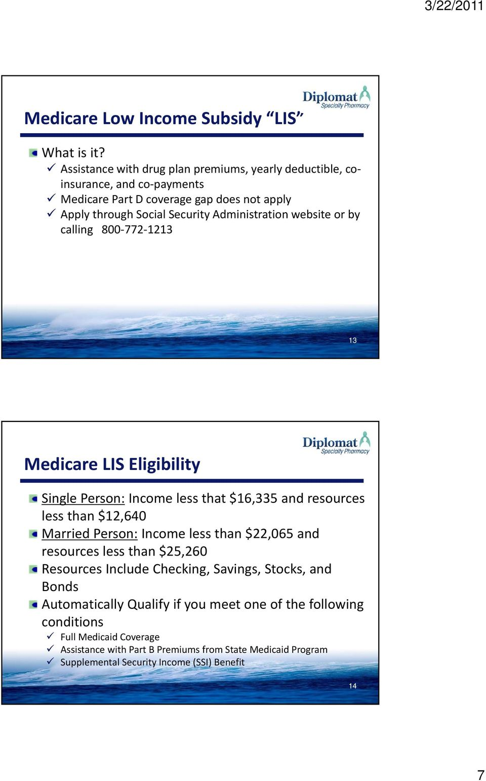 Administration website or by calling 800 772 1213 13 Medicare LIS Eligibility Single Person: Income less that $16,335 and resources less than $12,640 Married Person: