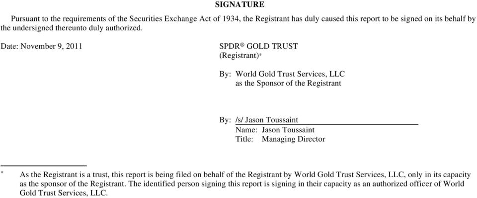 Date: November 9, 2011 SPDR GOLD TRUST (Registrant) By: World Gold Trust Services, LLC as the Sponsor of the Registrant By: /s/ Jason Toussaint Name: Jason Toussaint Title: