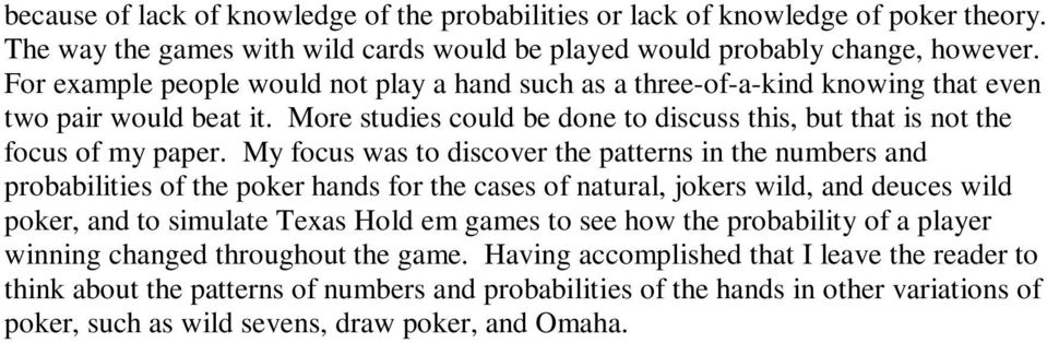 My focus was to discover the patterns in the numbers and probabilities of the poker hands for the cases of natural, jokers wild, and deuces wild poker, and to simulate Texas Hold em games to see how