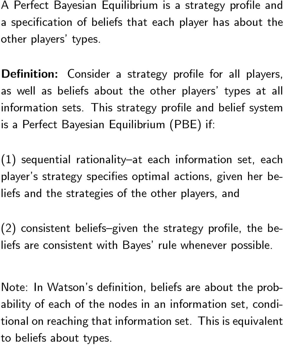 This strategy profile and belief system is a Perfect Bayesian Equilibrium (PBE) if: (1) sequential rationality at each information set, each player s strategy specifies optimal actions, given her