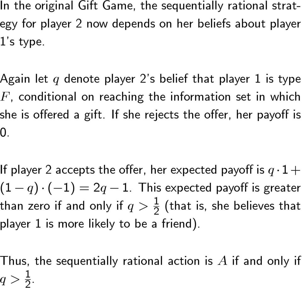 If she rejects the offer, her payoff is 0. If player 2 accepts the offer, her expected payoff is q 1+ (1 q) ( 1) = 2q 1.