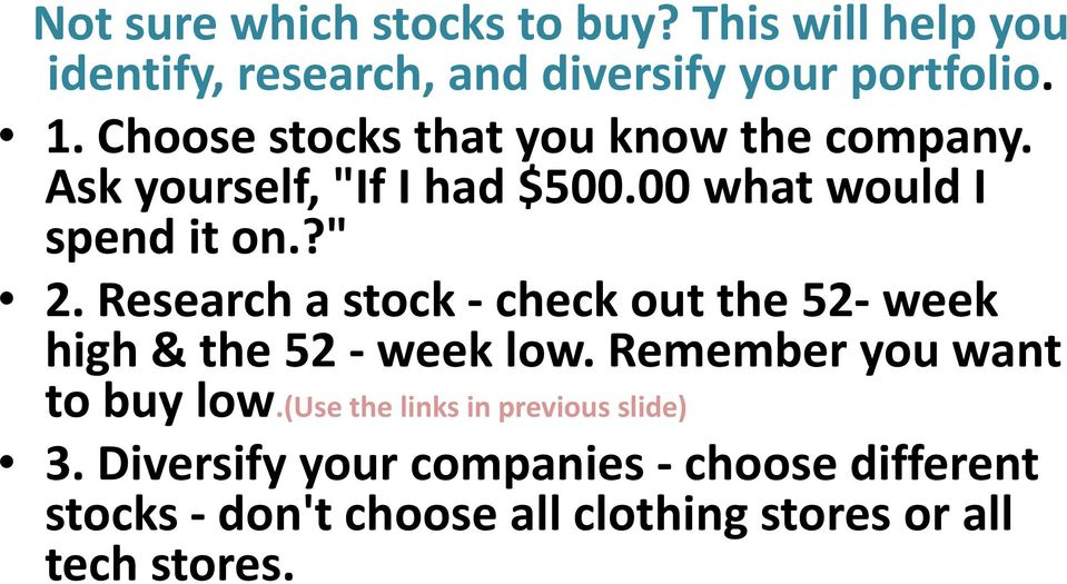 Research a stock check out the 52 week high & the 52 week low. Remember you want to buy low.