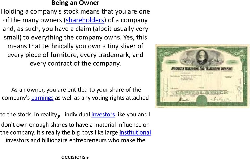 As an owner, you are entitled to your share of the company's earnings as well as any voting rights iht attached to the stock.