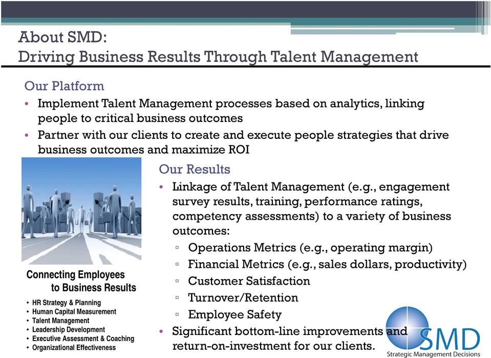 Management Leadership Development Executive Assessment & Coaching Organizational Effectiveness Our Results Linkage of Talent Management (e.g., engagement survey results, training, performance ratings, competency assessments) to a variety of business outcomes: Operations Metrics (e.