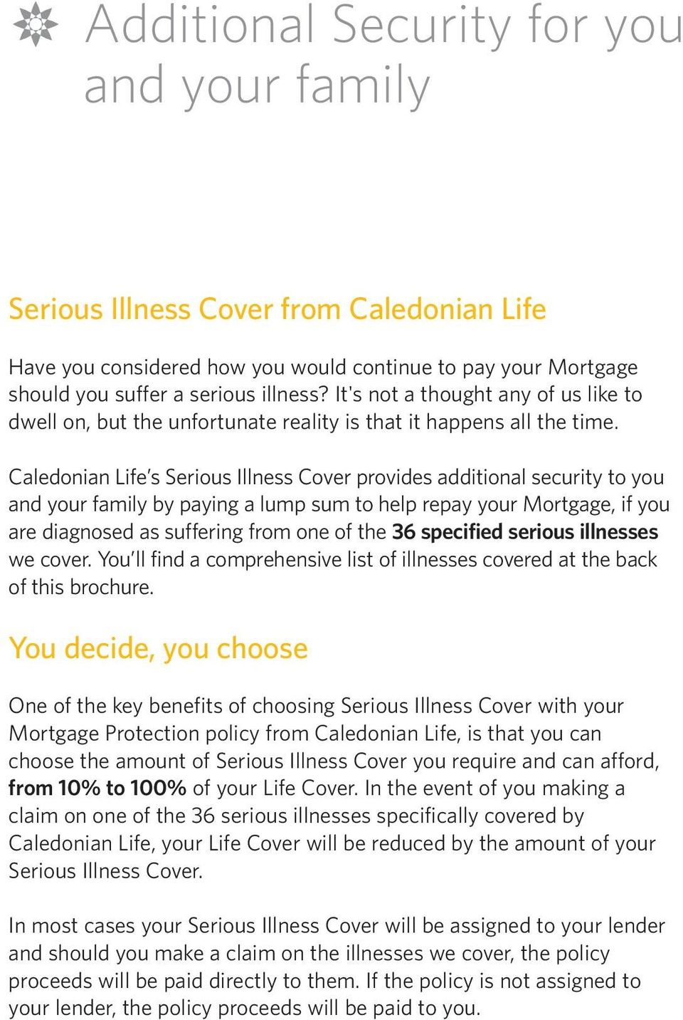 Caledonian Life s Serious Illness Cover provides additional security to you and your family by paying a lump sum to help repay your Mortgage, if you are diagnosed as suffering from one of the 36