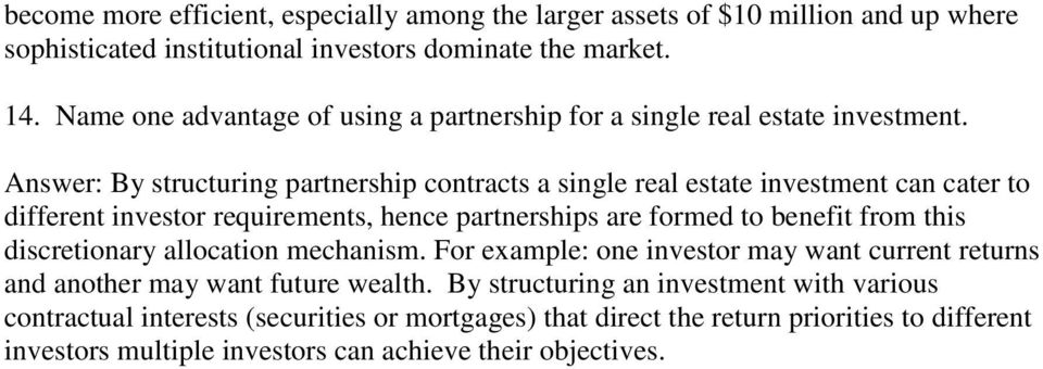 Answer: By structuring partnership contracts a single real estate investment can cater to different investor requirements, hence partnerships are formed to benefit from this