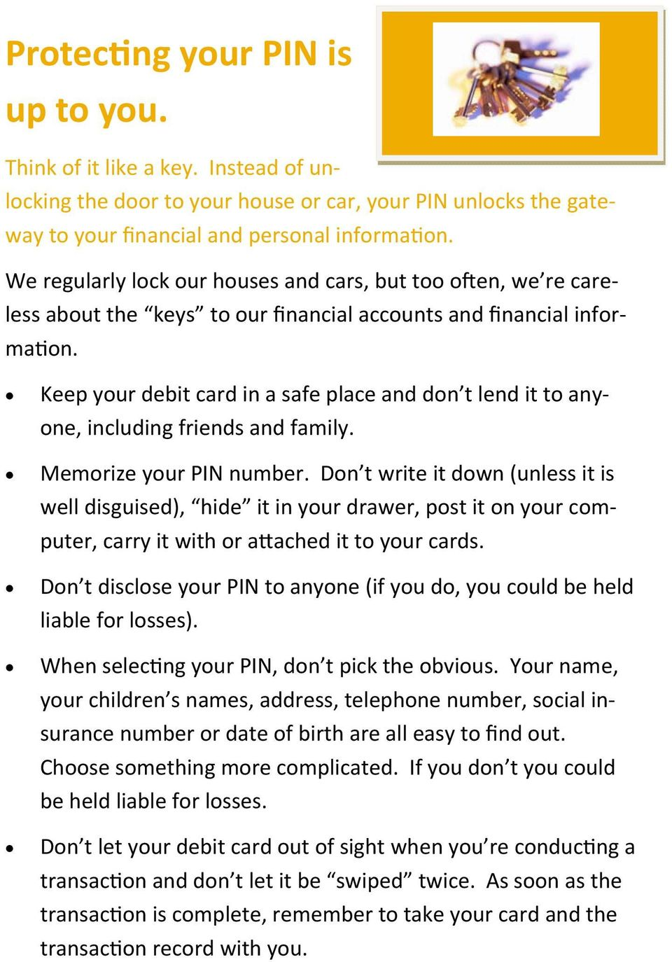 Keep your debit card in a safe place and don t lend it to anyone, including friends and family. Memorize your PIN number.