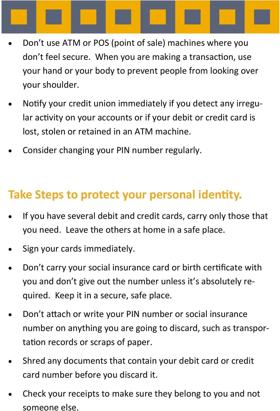 Consider changing your PIN number regularly. Take Steps to protect your personal iden ty. If you have several debit and credit cards, carry only those that you need.