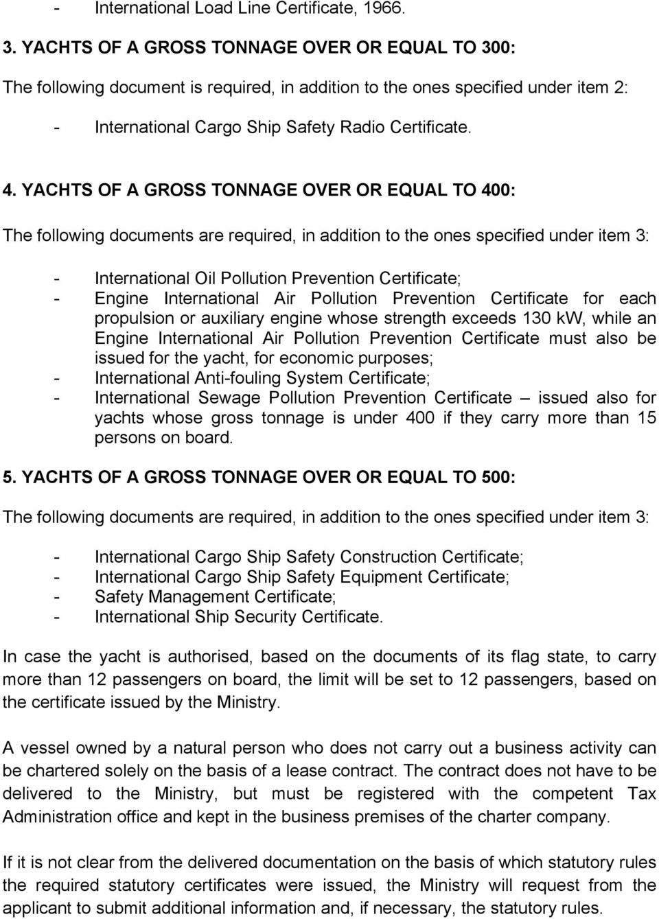 YACHTS OF A GROSS TONNAGE OVER OR EQUAL TO 400: The following documents are required, in addition to the ones specified under item 3: - International Oil Pollution Prevention Certificate; - Engine