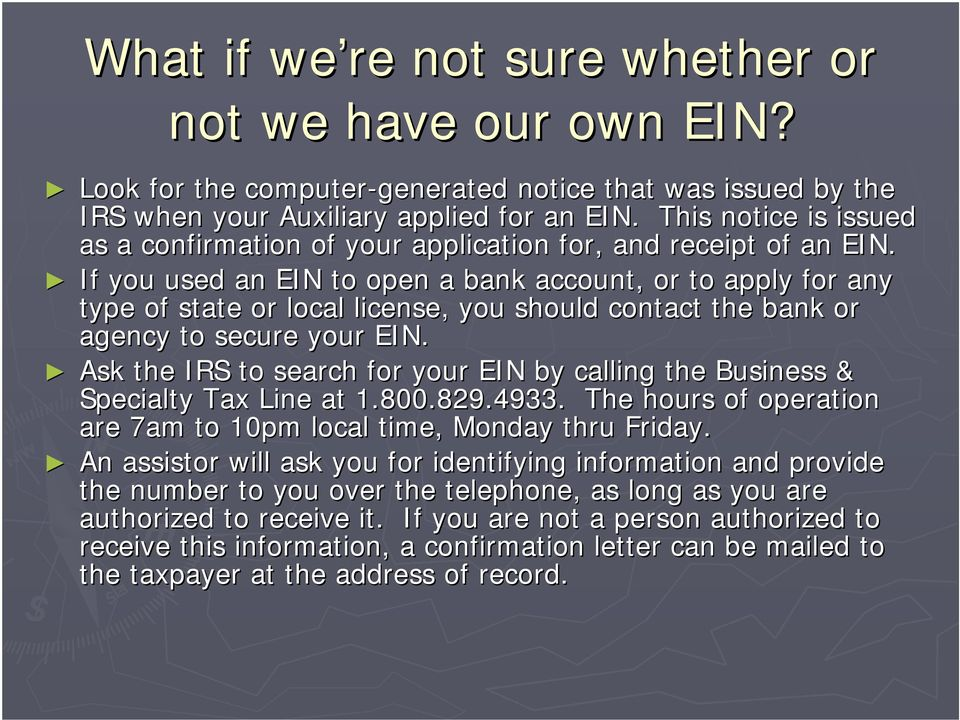 If you used an EIN to open a bank account, or to apply for any type of state or local license, you should contact the bank or agency to secure your EIN.