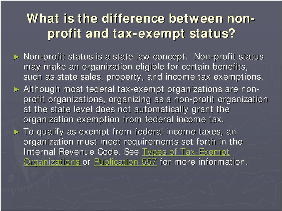 Although most federal tax-exempt organizations are non- profit organizations, organizing as a non-profit organization at the state level does not automatically grant