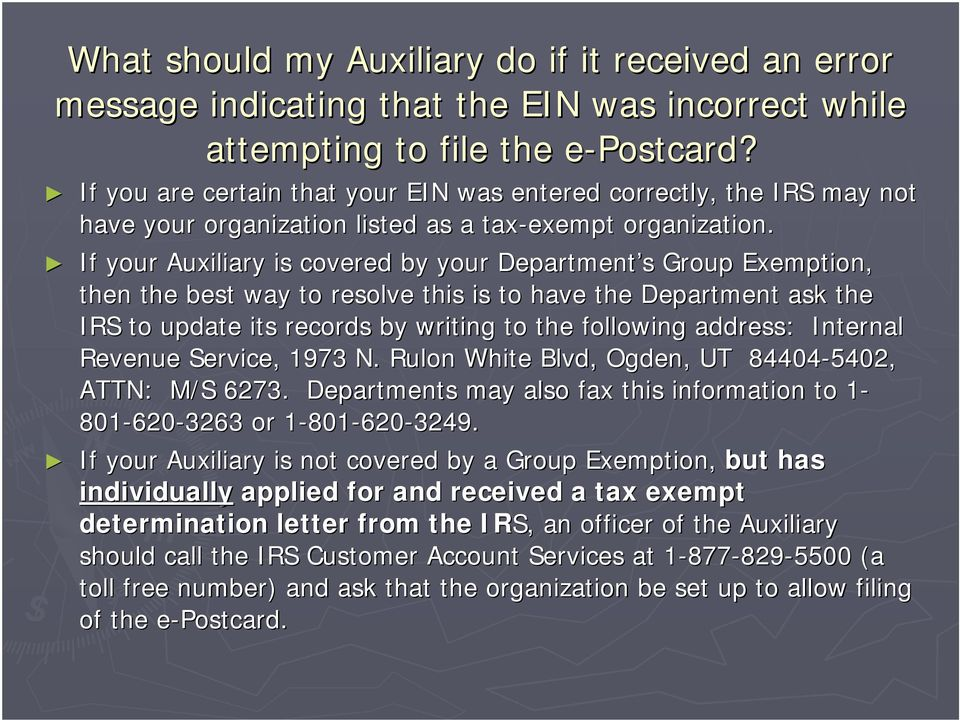 If your Auxiliary is covered by your Department s s Group Exemption, then the best way to resolve this is to have the Department ask the IRS to update its records by writing to the following address: