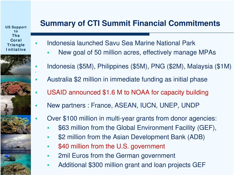 6 M NOAA for capacity building New partners : France, ASEAN, IUCN, UNEP, UNDP Over $100 million in multi-year grants from donor agencies: $63 million from the