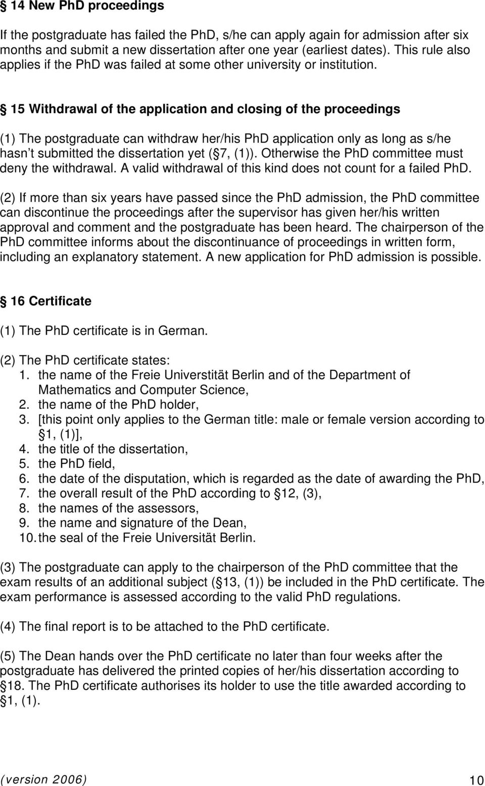 15 Withdrawal of the application and closing of the proceedings (1) The postgraduate can withdraw her/his PhD application only as long as s/he hasn t submitted the dissertation yet ( 7, (1)).