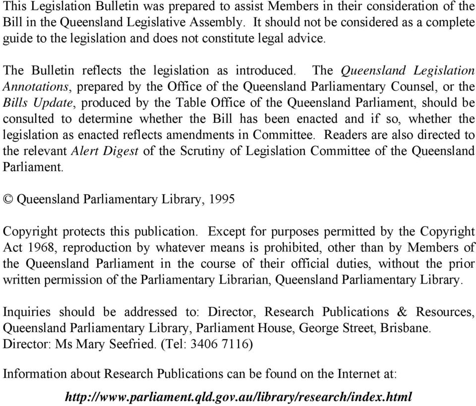 The Queensland Legislation Annotations, prepared by the Office of the Queensland Parliamentary Counsel, or the Bills Update, produced by the Table Office of the Queensland Parliament, should be