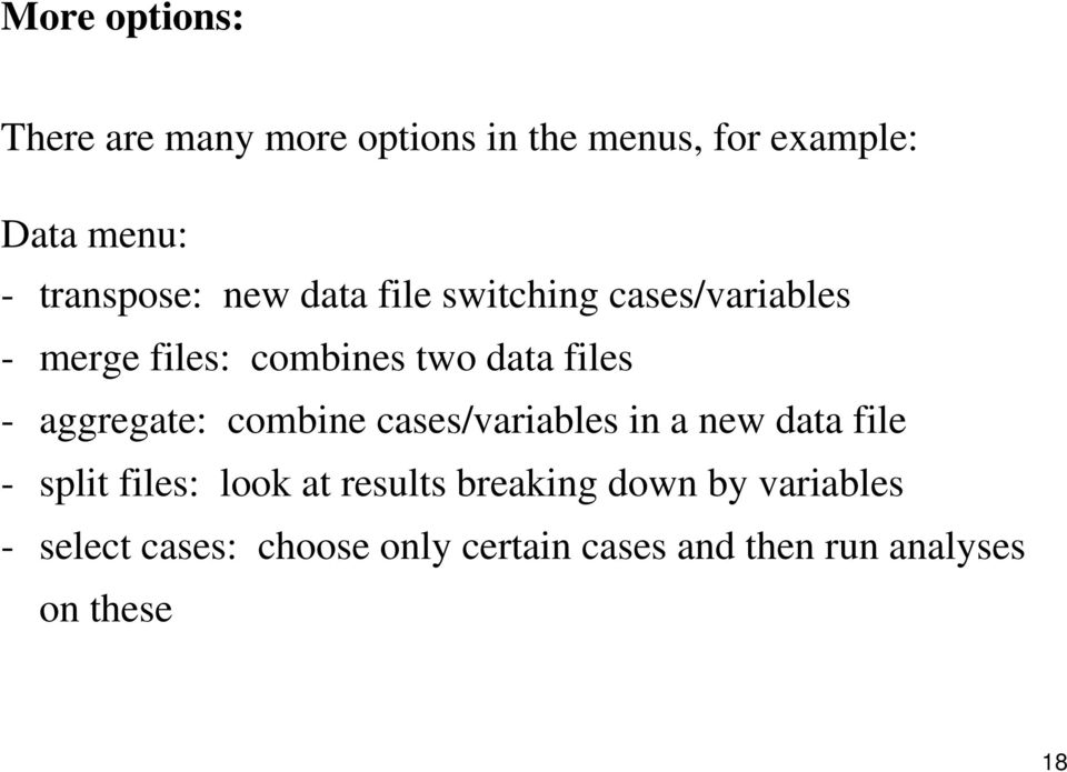 - aggregate: combine cases/variables in a new data file - split files: look at results
