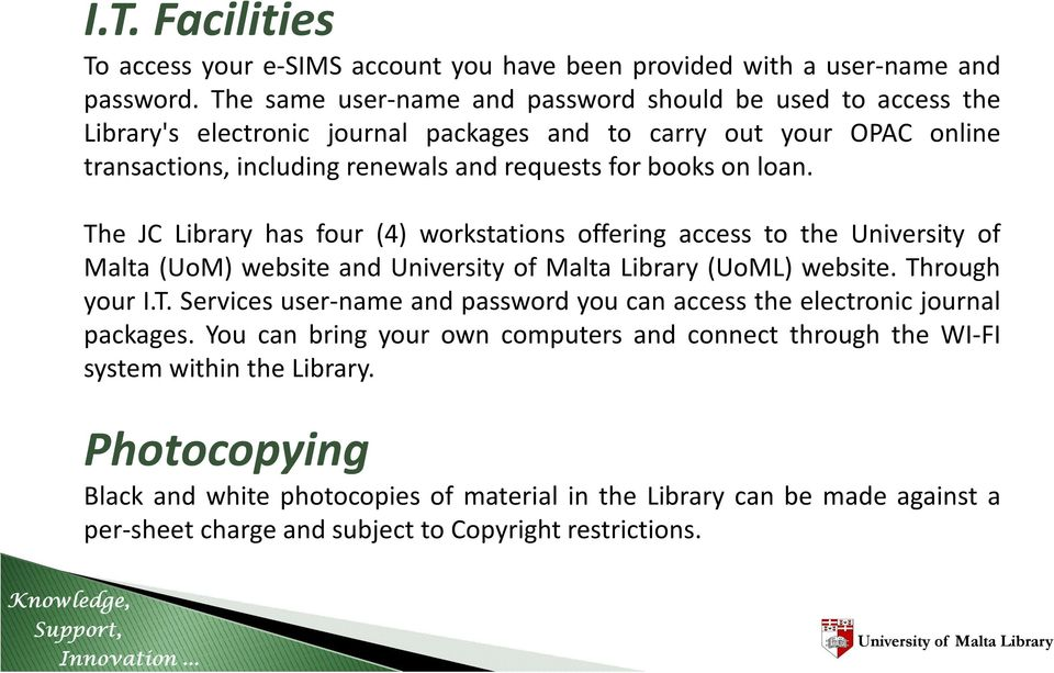 books on loan. The JC Library has four (4) workstations offering access to the University of Malta (UoM) website and (UoML) website. Through your I.T. Services user-name and password you can access the electronic journal packages.