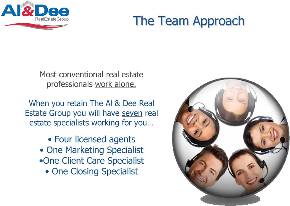 When you retain The Al & Dee Real Estate Group you will have seven
