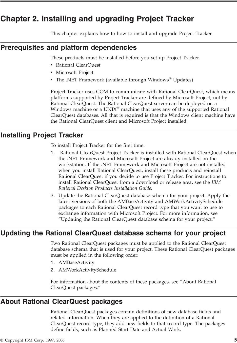 NET Framework (available through Windows Updates) Project Tracker uses COM to communicate with Rational ClearQuest, which means platforms supported by Project Tracker are defined by Microsoft