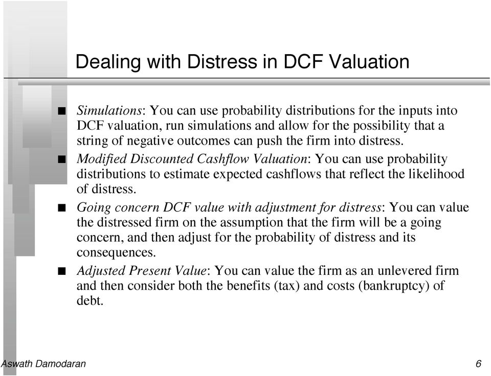 Modified Discouted Cashflow Valuatio: You ca use probability distributios to estimate expected cashflows that reflect the likelihood of distress.