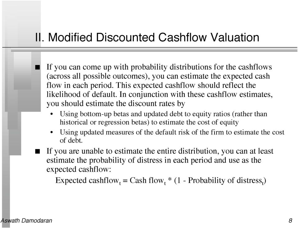 I cojuctio with these cashflow estimates, you should estimate the discout rates by Usig bottom-up betas ad updated debt to equity ratios (rather tha historical or regressio betas) to estimate the