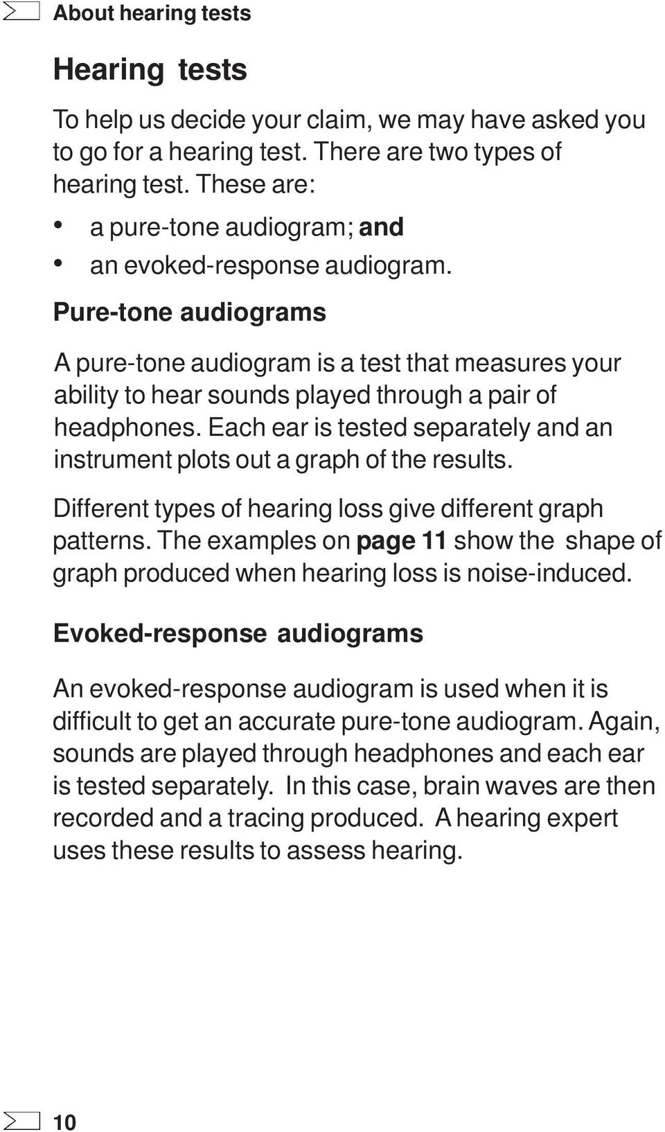 Each ear is tested separately and an instrument plots out a graph of the results. Different types of hearing loss give different graph patterns.