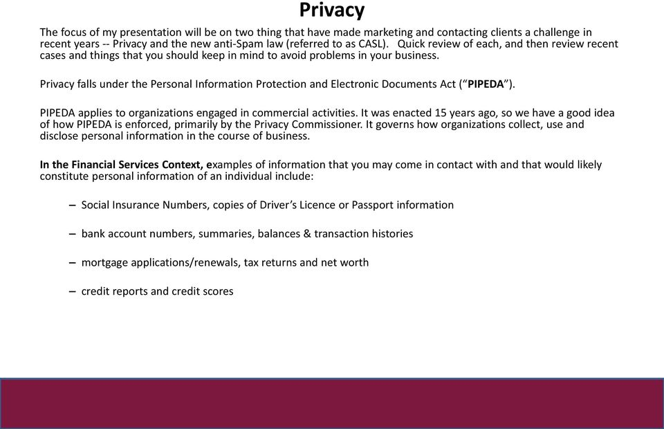 Privacy falls under the Personal Information Protection and Electronic Documents Act ( PIPEDA ). PIPEDA applies to organizations engaged in commercial activities.