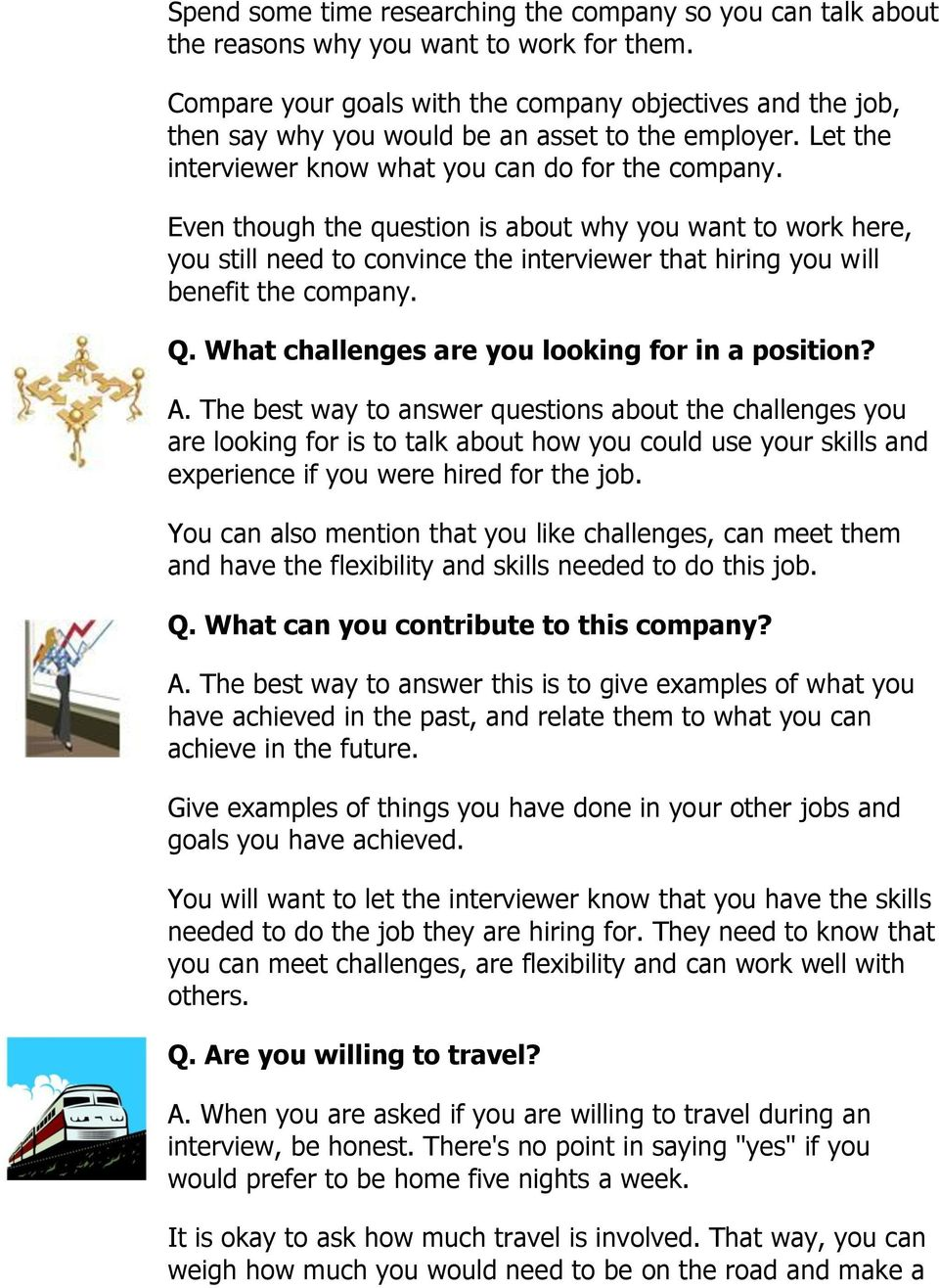 Even though the question is about why you want to work here, you still need to convince the interviewer that hiring you will benefit the company. Q. What challenges are you looking for in a position?