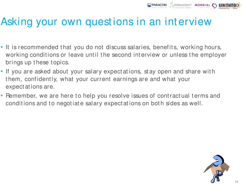 If you are asked about your salary expectations, stay open and share with them, confidently, what your current earnings are and