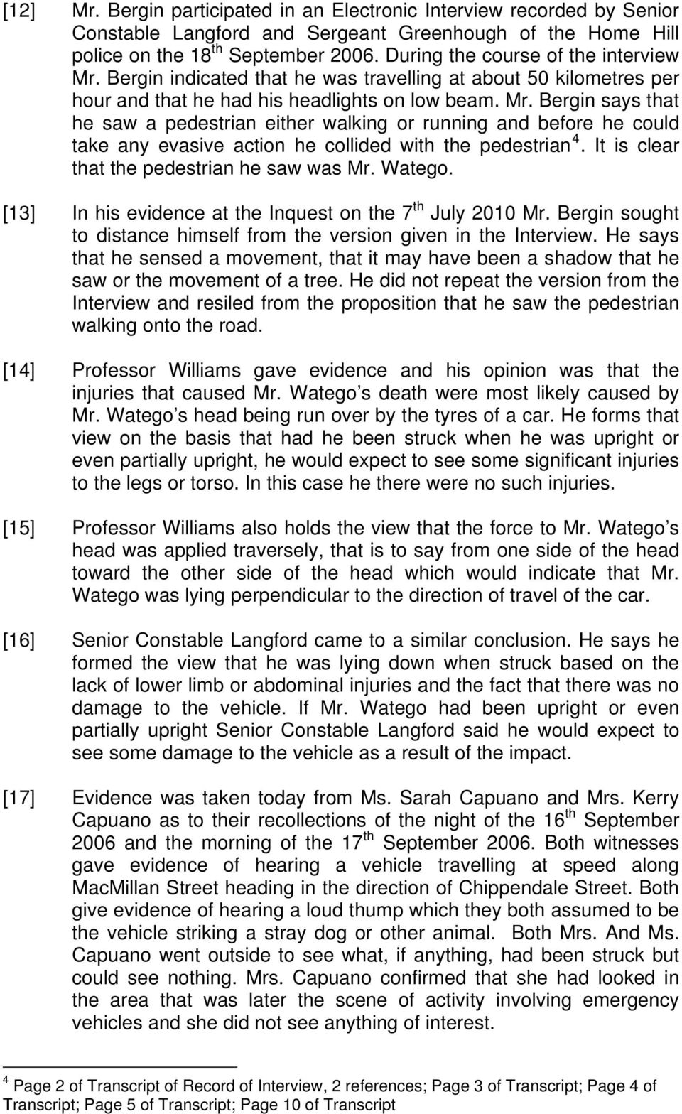 It is clear that the pedestrian he saw was Mr. Watego. [13] In his evidence at the Inquest on the 7 th July 2010 Mr. Bergin sought to distance himself from the version given in the Interview.