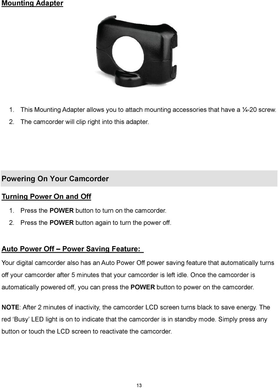 Auto Power Off Power Saving Feature: Your digital camcorder also has an Auto Power Off power saving feature that automatically turns off your camcorder after 5 minutes that your camcorder is left