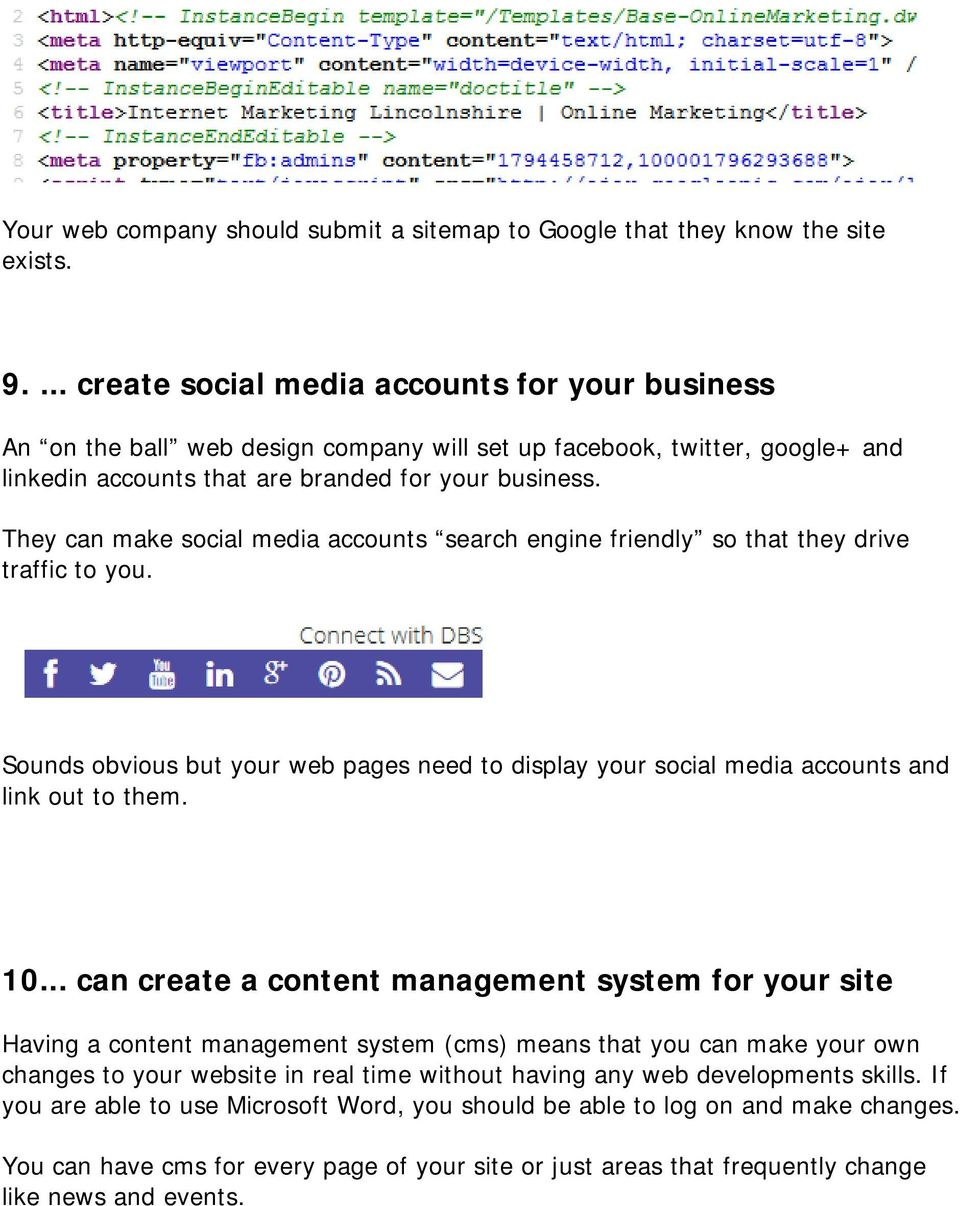 They can make social media accounts search engine friendly so that they drive traffic to you. Sounds obvious but your web pages need to display your social media accounts and link out to them. 10.