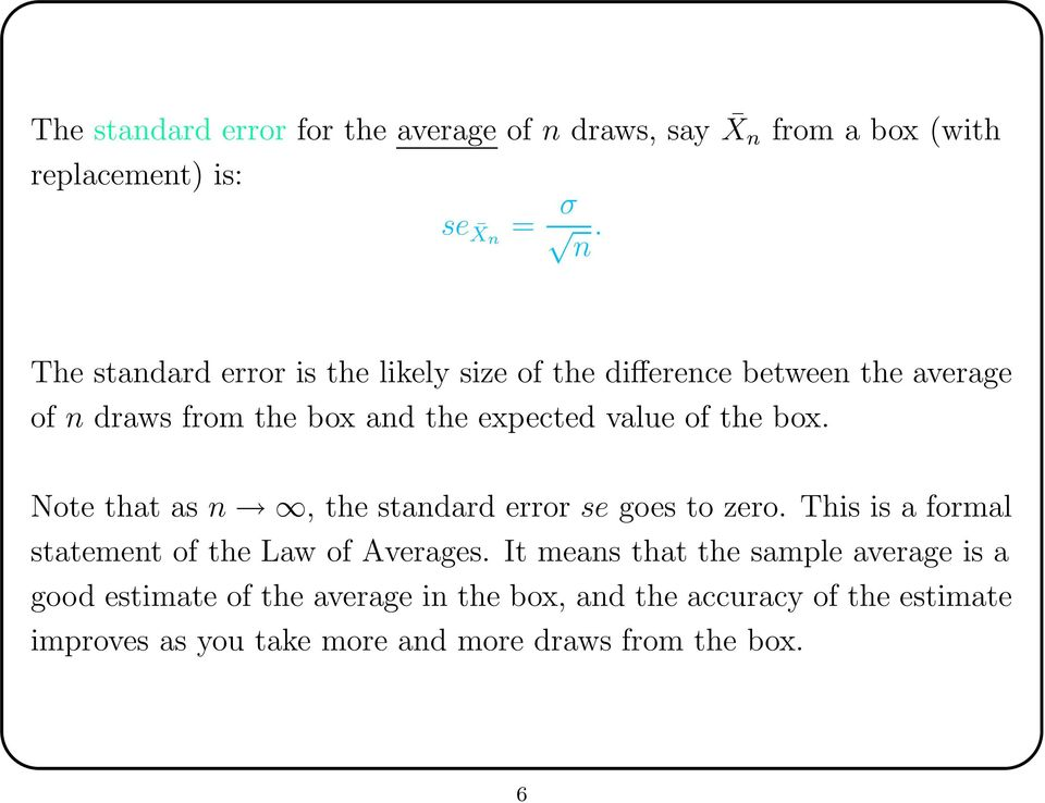 the box. Note that as n, the standard error se goes to zero. This is a formal statement of the Law of Averages.