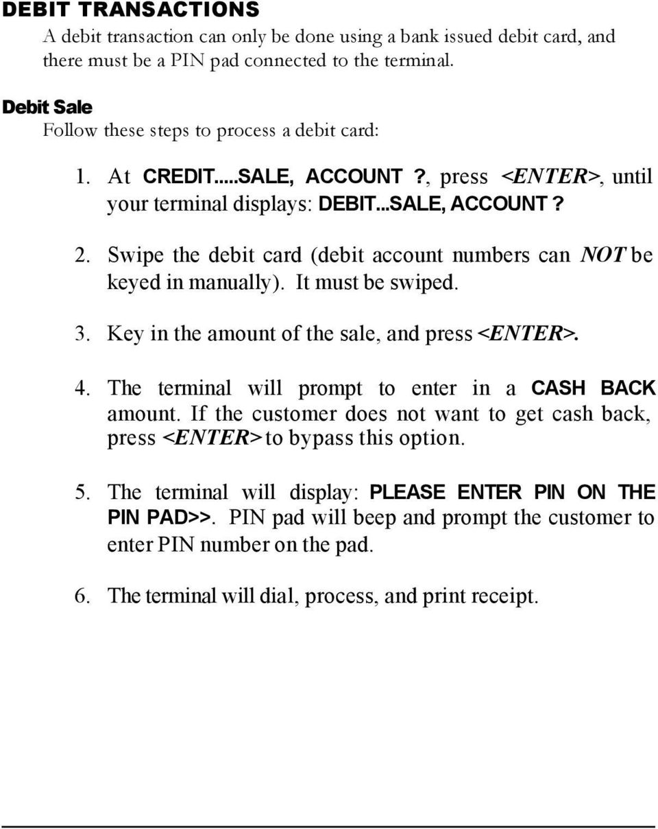 Swipe the debit card (debit account numbers can NOT be keyed in manually). It must be swiped. 3. Key in the amount of the sale, and press <ENTER>. 4.