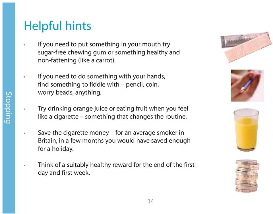 Try drinking orange juice or eating fruit when you feel like a cigarette something that changes the routine.
