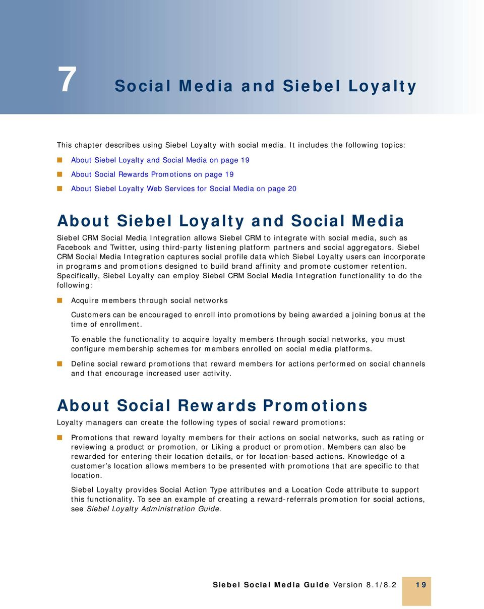 Siebel Loyalty and Social Media Siebel CRM Social Media Integration allows Siebel CRM to integrate with social media, such as Facebook and Twitter, using third-party listening platform partners and