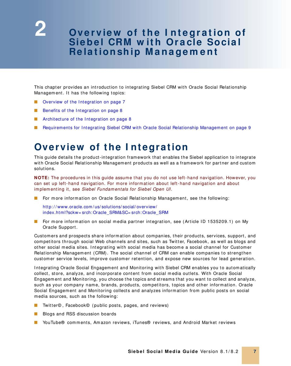 Social Relationship Management on page 9 Overview of the Integration This guide details the product-integration framework that enables the Siebel application to integrate with Oracle Social
