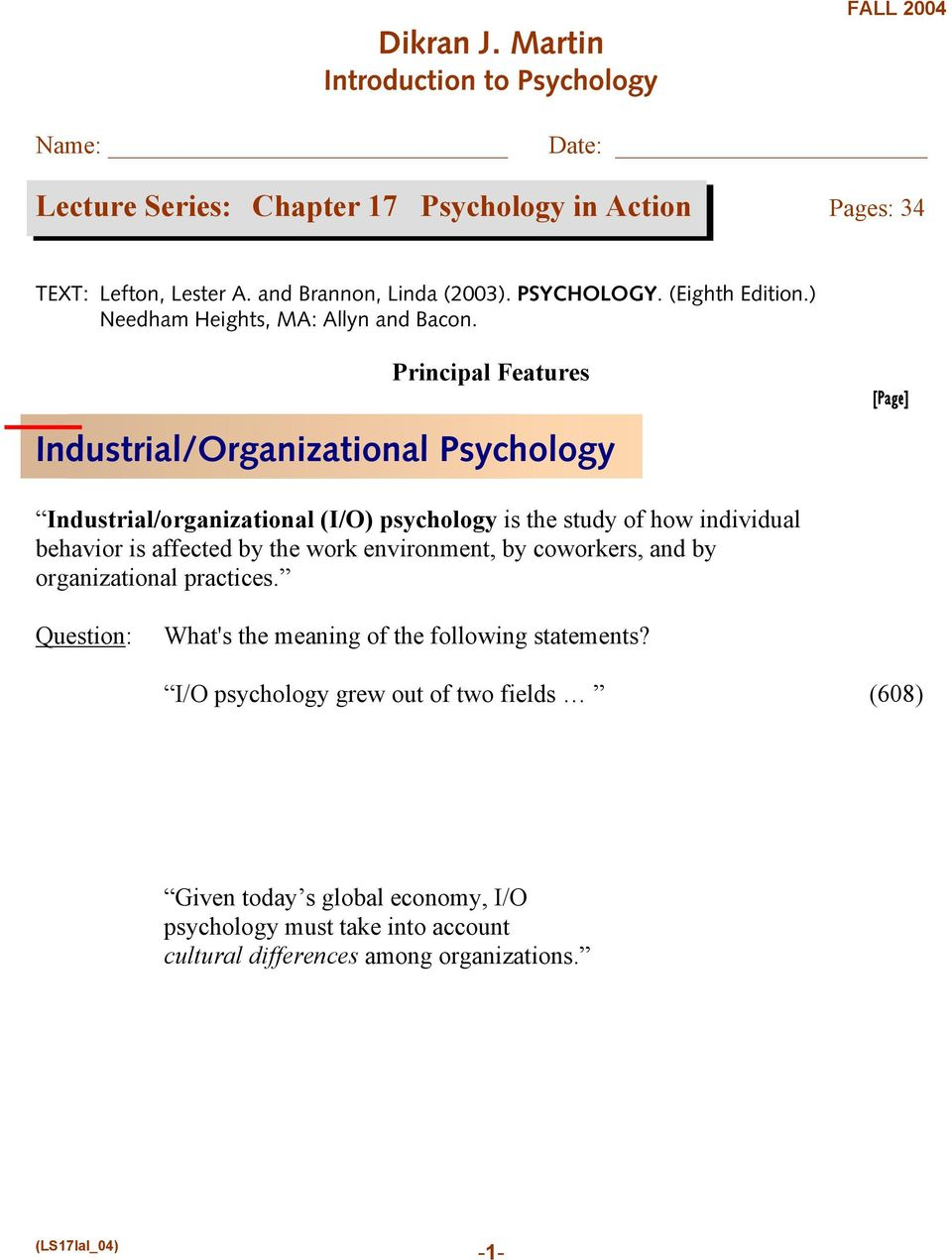 Principal Features Industrial/Organizational Psychology Industrial/organizational (I/O) psychology is the study of how individual behavior is affected by the work